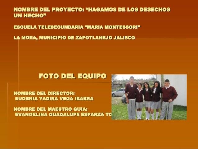 """NOMBRE DEL PROYECTO: """"HAGAMOS DE LOS DESECHOSUN HECHO""""ESCUELA TELESECUNDARIA """"MARIA MONTESSORI""""LA MORA, MUNICIPIO DE ZAPOT..."""