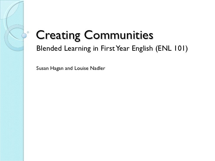 Creating Communities Blended Learning in First Year English (ENL 101) Susan Hagan and Louise Nadler