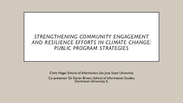 STRENGTHENING COMMUNITY ENGAGEMENT AND RESILIENCE EFFORTS IN CLIMATE CHANGE: PUBLIC PROGRAM STRATEGIES Chris Hagar, School...