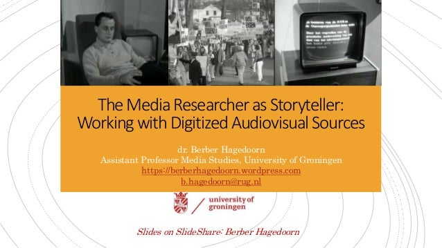 TheMediaResearcherasStoryteller: WorkingwithDigitizedAudiovisualSources dr. Berber Hagedoorn Assistant Professor Media Stu...