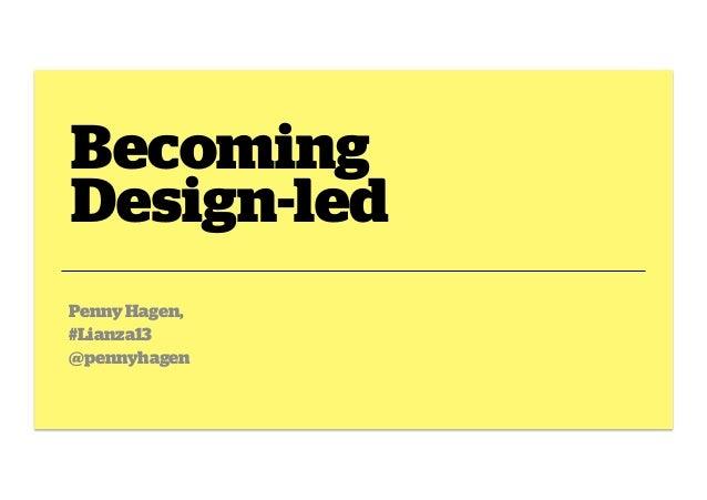 Becoming Design-led Penny Hagen, #Lianza13 @pennyhagen