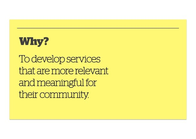 Why? To develop services that are more relevant and meaningful for their community.