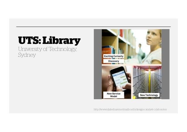 UTS: Library University of Technology, Sydney  http://www.slideshare.net/malbooth/design-catalyst-ci-lab-notes
