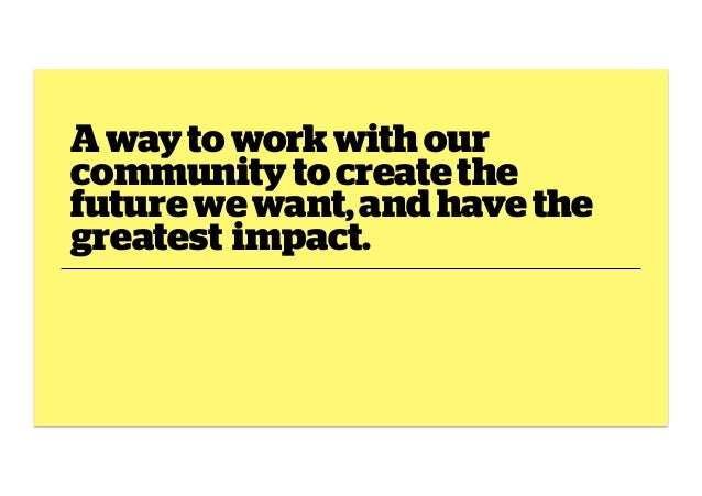 A way to work with our community to create the future we want, and have the greatest impact.