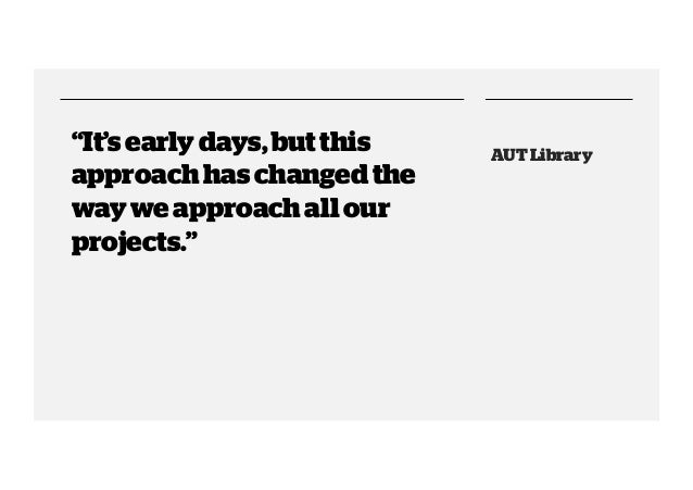 """""""It's early days, but this approach has changed the way we approach all our projects.""""  AUT Library"""