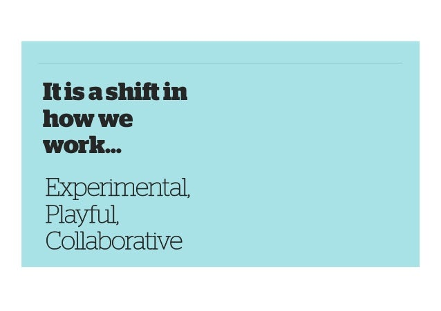 It is a shift in how we work… Experimental, Playful, Collaborative