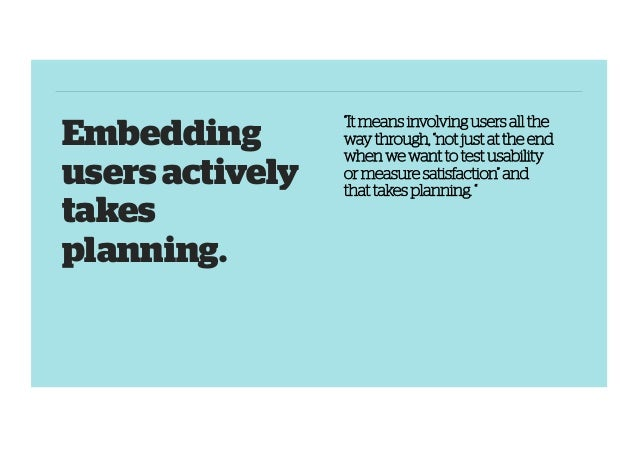 """Embedding users actively takes planning.  """"It means involving users all the way through, """"not just at the end when we want..."""