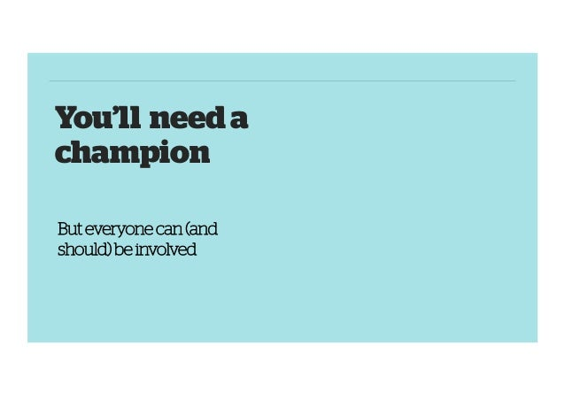 You'll need a champion But everyone can (and should) be involved