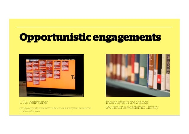 Opportunistic engagements  UTS: Wallwisher http://www.slideshare.net/malbooth/uts-library-future-servicemodel-with-notes  ...