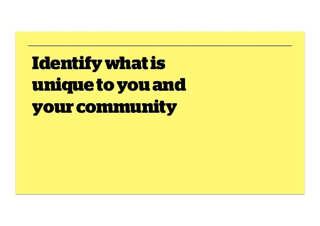 Identify what is unique to you and your community