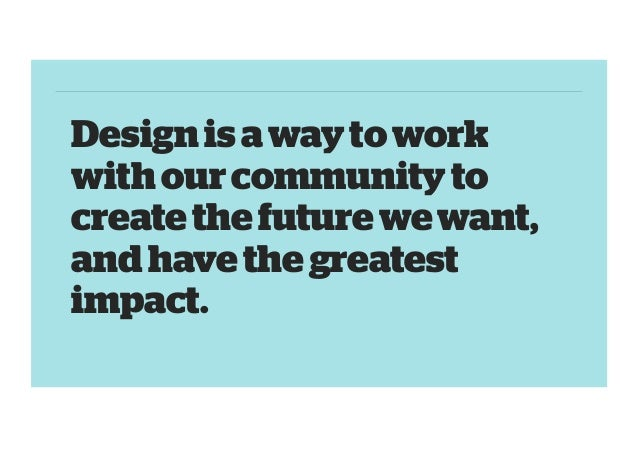 Design is a way to work with our community to create the future we want, and have the greatest impact.