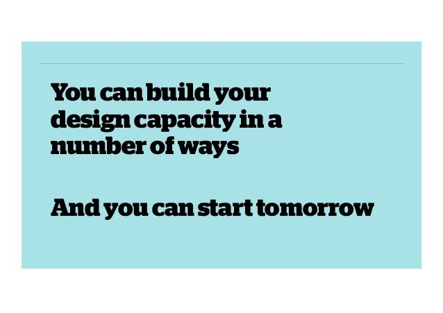 You can build your design capacity in a number of ways And you can start tomorrow