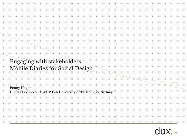 Engaging with stakeholders:  Mobile Diaries for Social Design Penny Hagen Digital Eskimo & IDWOP Lab University of Technol...