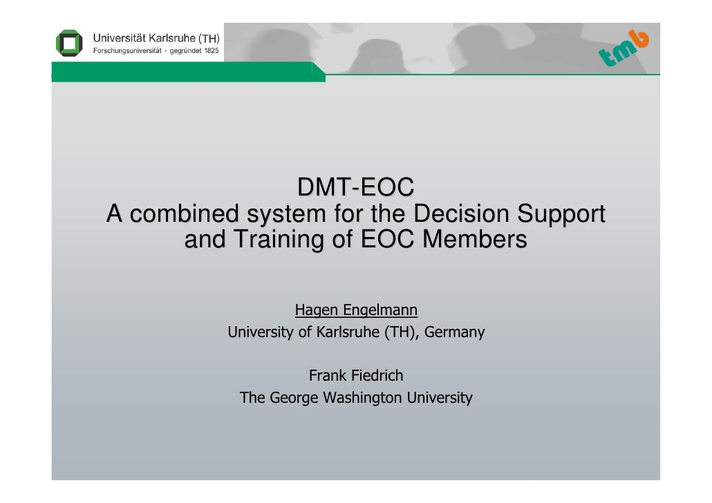 DMT-EOC A combined system for the Decision Support      and Training of EOC Members                      Hagen Engelmann  ...