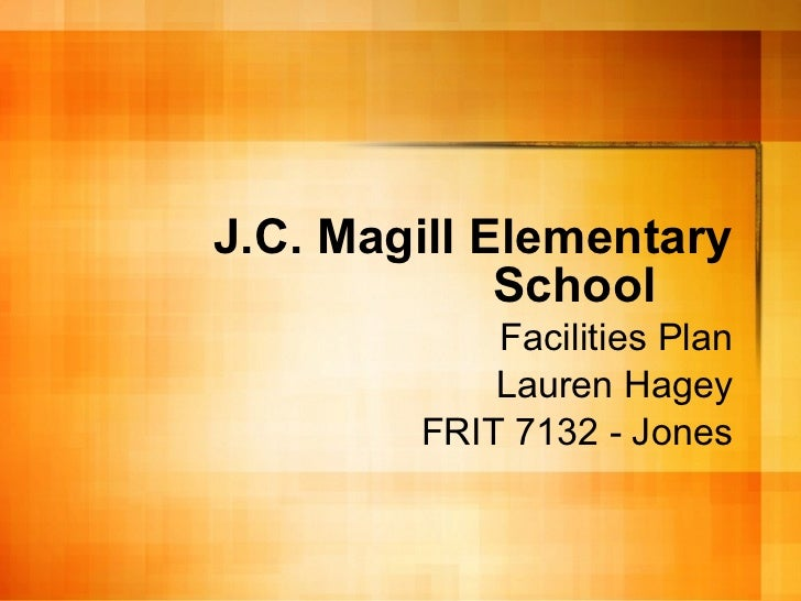 J.C. Magill Elementary School Facilities Plan Lauren Hagey FRIT 7132 - Jones