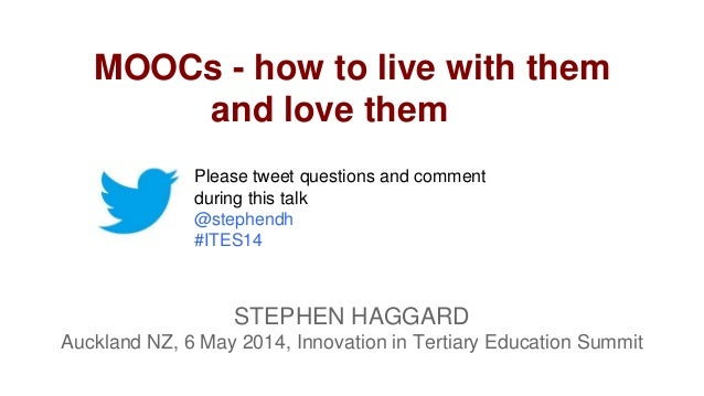 MOOCs - how to live with them and love them STEPHEN HAGGARD Auckland NZ, 6 May 2014, Innovation in Tertiary Education Summ...