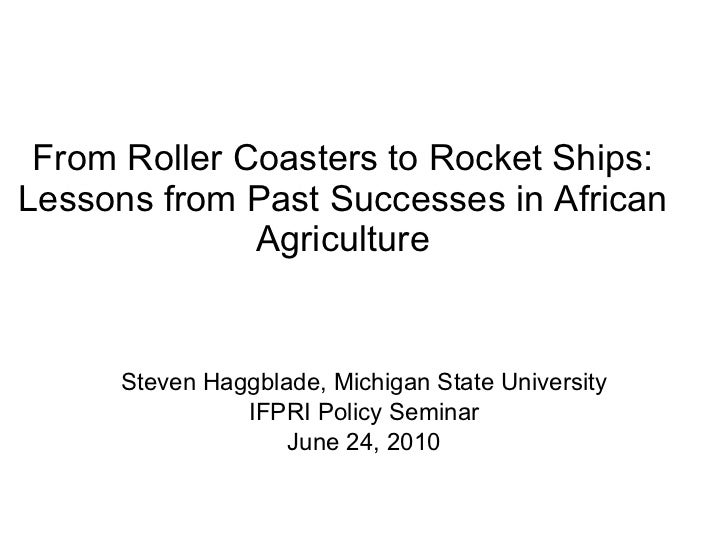 From Roller Coasters to Rocket Ships: Lessons from Past Successes in African Agriculture Steven Haggblade, Michigan State ...