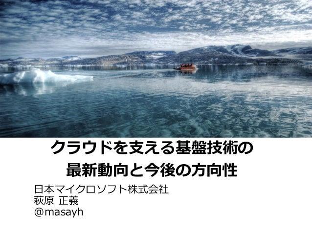 クラウドを支える基盤技術の  最新動向と今後の方向性日本マイクロソフト株式会社萩原 正義@masayh