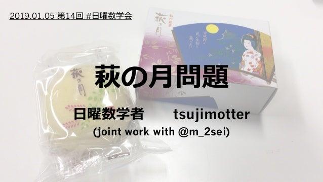 萩の⽉問題 ⽇曜数学者tsujimotter (joint work with @m_2sei) 2019.01.05 第14回 #⽇曜数学会