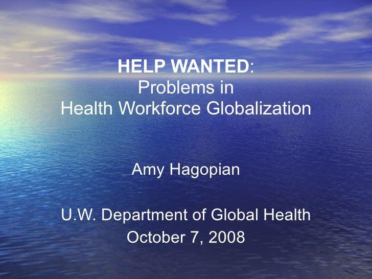 HELP WANTED : Problems in Health Workforce Globalization Amy Hagopian U.W. Department of Global Health October 7, 2008