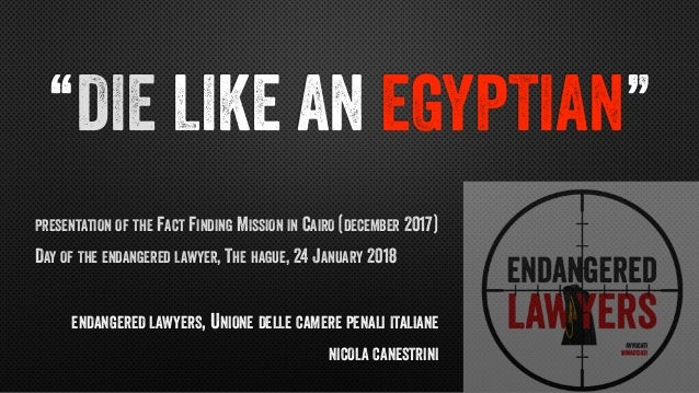 """DIE LIKE AN EGYPTIAN"" PRESENTATION OF THE FACT FINDING MISSION IN CAIRO (DECEMBER 2017) DAY OF THE ENDANGERED LAWYER, THE..."
