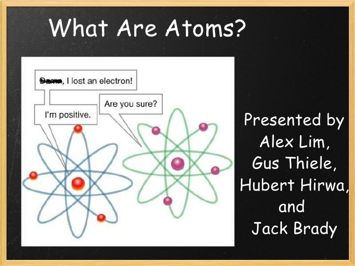 Presented by Alex Lim, Gus Thiele, Hubert Hirwa, and  Jack Brady What Are Atoms?