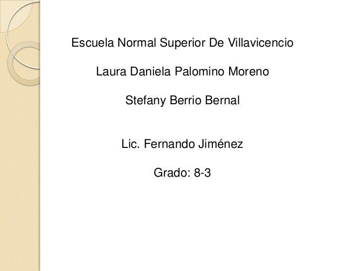 Escuela Normal Superior De Villavicencio    Laura Daniela Palomino Moreno         Stefany Berrio Bernal         Lic. Ferna...