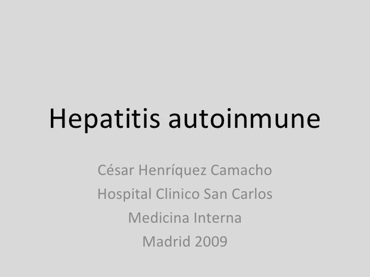 Hepatitis autoinmune César Henríquez Camacho Hospital Clinico San Carlos Medicina Interna Madrid 2009