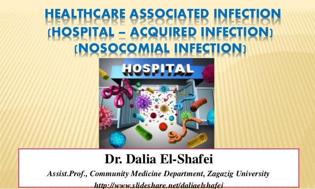 HEALTHCARE ASSOCIATED INFECTION (HOSPITAL – ACQUIRED INFECTION) (NOSOCOMIAL INFECTION) Dr. Dalia El-Shafei Assist.Prof., C...
