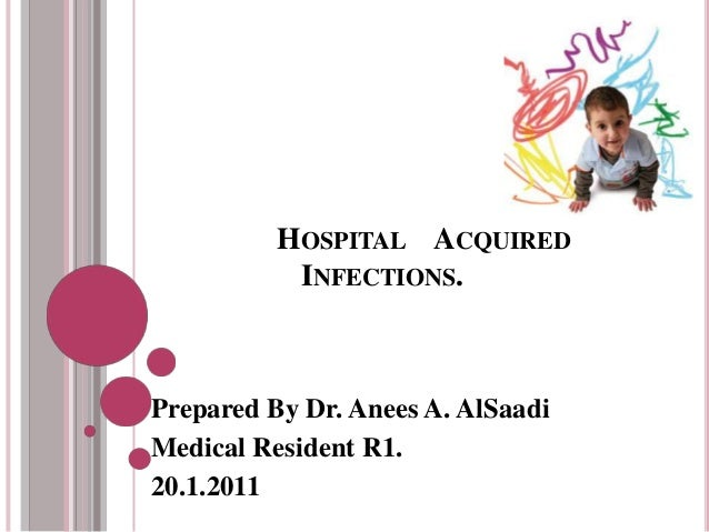 HOSPITAL ACQUIRED           INFECTIONS.Prepared By Dr. Anees A. AlSaadiMedical Resident R1.20.1.2011