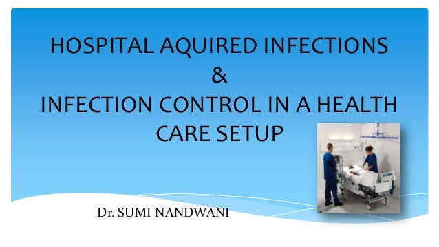 HOSPITAL AQUIRED INFECTIONS & INFECTION CONTROL IN A HEALTH CARE SETUP Dr. SUMI NANDWANI
