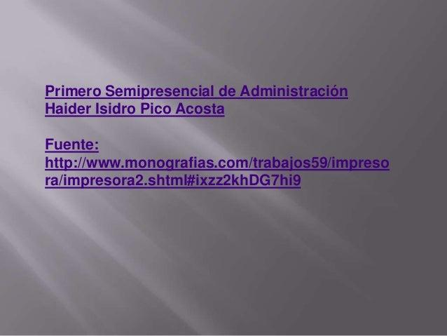 Primero Semipresencial de Administración Haider Isidro Pico Acosta Fuente: http://www.monografias.com/trabajos59/impreso r...