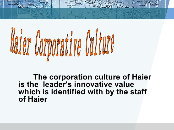 haiers culture International strategy of the haier group print reference this  disclaimer:  the drivers behind the haiers international approach are discussed, together with the reasoning behind their success in the european, asian and american markets  and corporate culture-it has corporate culture recognized by its employees and supported by its.