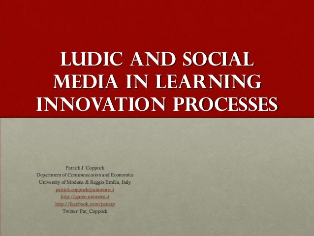 Ludic and Social  Media in LearningInnovation Processes              Patrick J. CoppockDepartment of Communication and Eco...