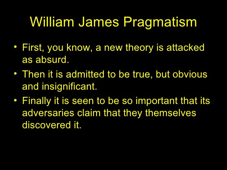 William James Pragmatism <ul><li>First, you know, a new theory is attacked as absurd. </li></ul><ul><li>Then it is admitte...