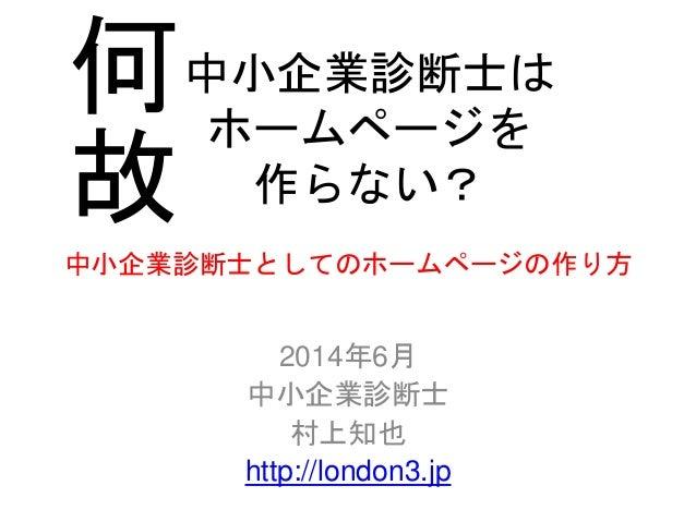 中小企業診断士としてのホームページの作り方 2014年6月 中小企業診断士 村上知也 http://london3.jp 中小企業診断士は ホームページを 作らない? 何 故