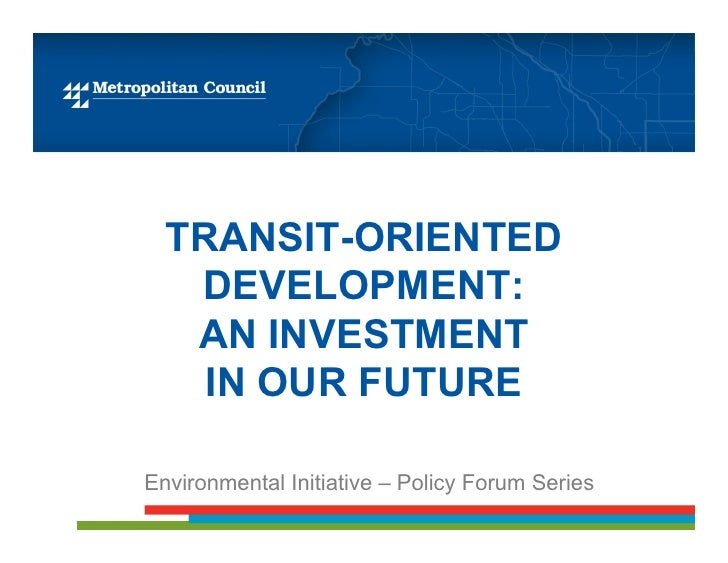 TRANSIT-ORIENTED   DEVELOPMENT:   AN INVESTMENT    IN OUR FUTUREEnvironmental Initiative – Policy Forum Series