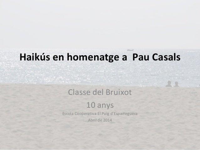 Haikús en homenatge a Pau Casals Classe del Bruixot 10 anys Escola Cooperativa El Puig d'Esparreguera Abril de 2014