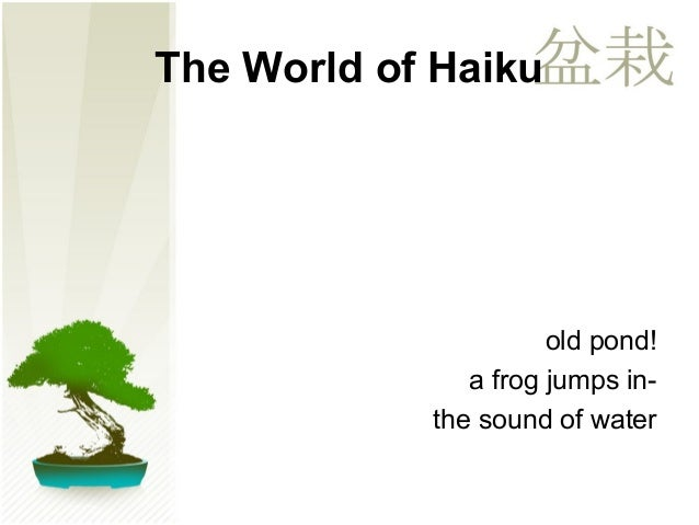 old pond!  The World of Haiku  a frog jumps in-the  sound of water
