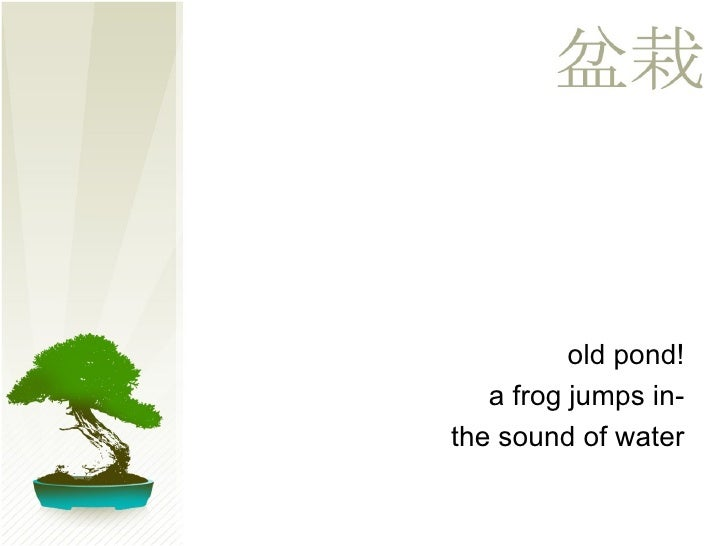 <ul><ul><li>old pond! </li></ul></ul><ul><ul><li>a frog jumps in- </li></ul></ul><ul><ul><li>the sound of water </li></ul>...