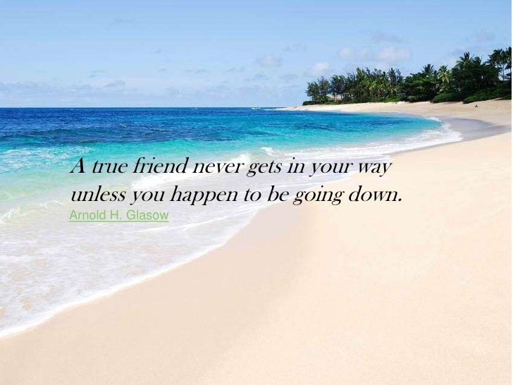 A true friend never gets in your wayunless you happen to be going down.Arnold H. Glasow