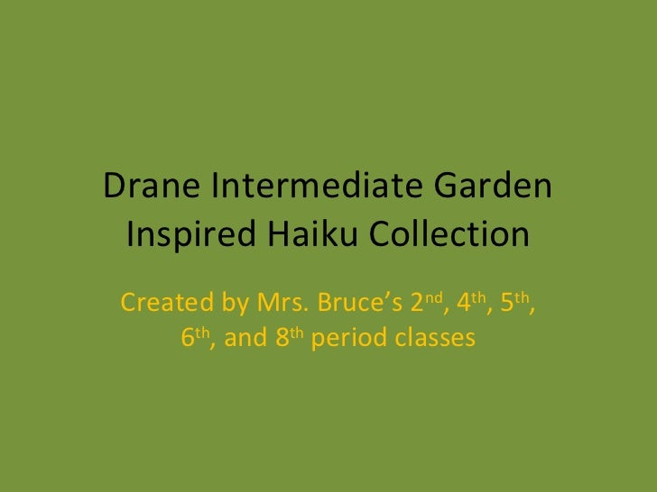 Drane Intermediate Garden Inspired Haiku Collection Created by Mrs. Bruce's 2nd, 4th, 5th,      6th, and 8th period classes