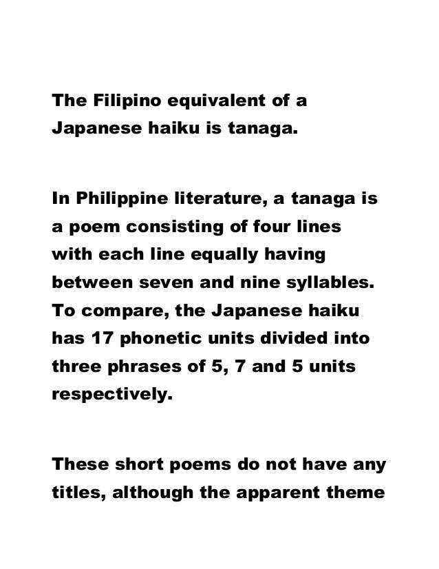 The Filipino equivalent of a Japanese haiku is tanaga. In Philippine literature, a tanaga is a poem consisting of four lin...