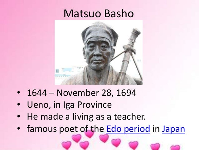 Matsuo Basho • 1644 – November 28, 1694 • Ueno, in Iga Province • He made a living as a teacher. • famous poet of the Edo ...