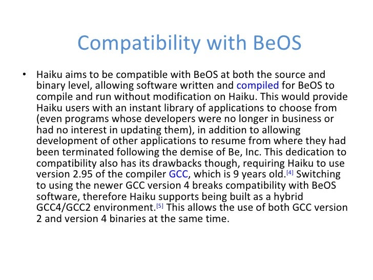 Compatibility with BeOS <ul><li>Haiku aims to be compatible with BeOS at both the source and binary level, allowing softwa...