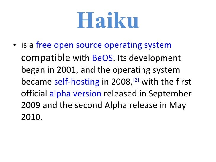 Haiku <ul><li>is a  free   open source   operating system   compatible  with  BeOS . Its development began in 2001, and th...