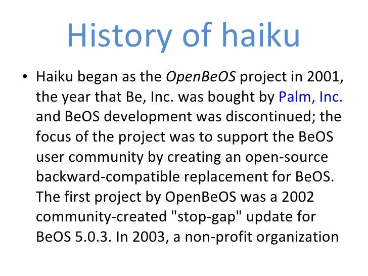 History of haiku <ul><li>Haiku began as the  OpenBeOS  project in 2001, the year that Be, Inc. was bought by  Palm, Inc.  ...