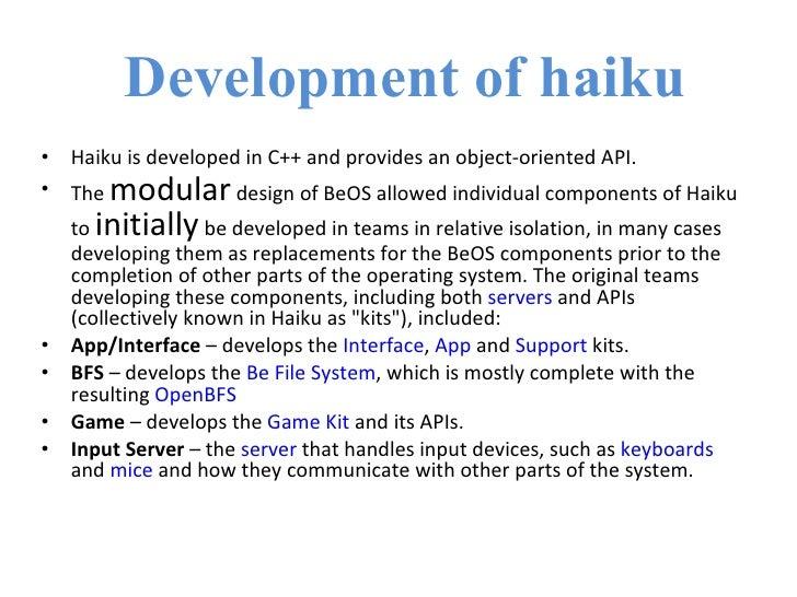 Development of haiku <ul><li>Haiku is developed in C++ and provides an object-oriented API. </li></ul><ul><li>The  modular...
