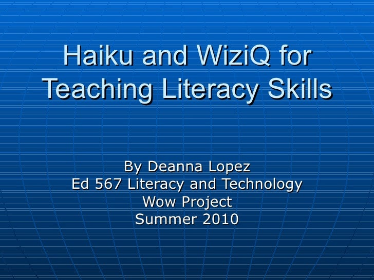 Haiku and WiziQ for Teaching Literacy Skills By Deanna Lopez Ed 567 Literacy and Technology Wow Project Summer 2010