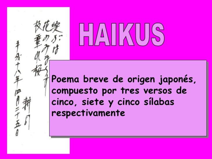 Poema breve de origen japonés, compuesto por tres versos de cinco, siete y cinco sílabas respectivamente HAIKUS